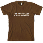 I'm Not Crazy My Mother Had Me Tested T Shirt