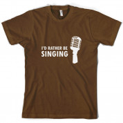 I'd Rather Be Singing T Shirt