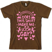 Does This Shirt Make Me Look Gay? T Shirt