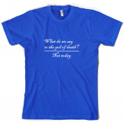 What Do We Say To The God Of Death T Shirt