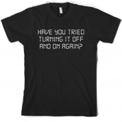 Have You Tried Turning It Off And On Again T Shirt