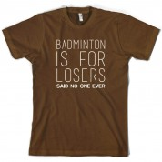 Badminton Is For Losers Said No One Ever T Shirt