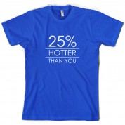 25% Hotter Than You T Shirt