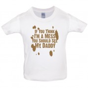 If you think i am a mess you should see my daddy! Kids T Shirt